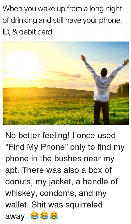 """Find My Phone: When you wake up from a long night  of drinking and still have your phone,  ID, & debit card No better feeling! I once used """"Find My Phone"""" only to find my phone in the bushes near my apt. There was also a box of donuts, my jacket, a handle of whiskey, condoms, and my wallet. Shit was squirreled away. 😂😂😂"""