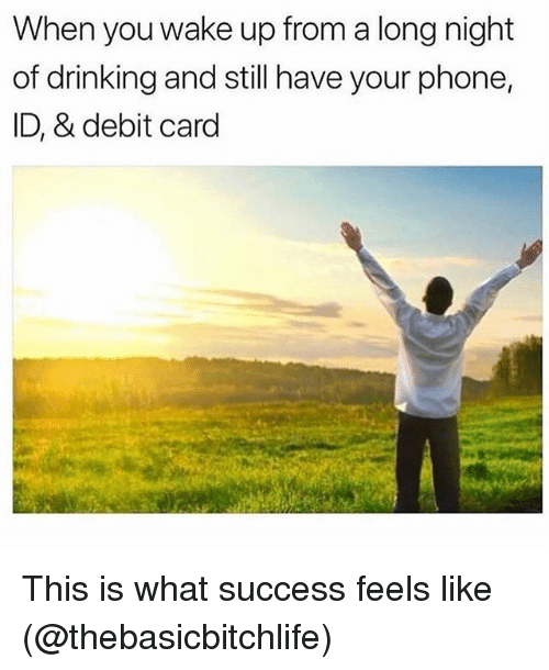 Drinking, Memes, and Phone: When you wake up from a long night  of drinking and still have your phone,  ID, & debit card This is what success feels like (@thebasicbitchlife)