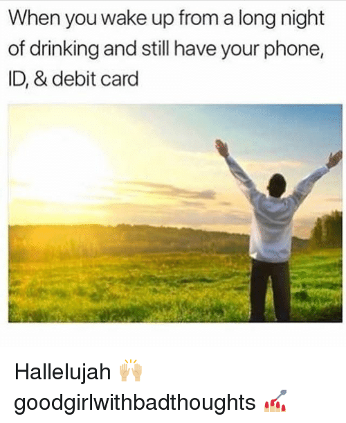 Drinking, Hallelujah, and Memes: When you wake up from a long night  of drinking and still have your phone,  ID, & debit card Hallelujah 🙌🏼 goodgirlwithbadthoughts 💅🏼