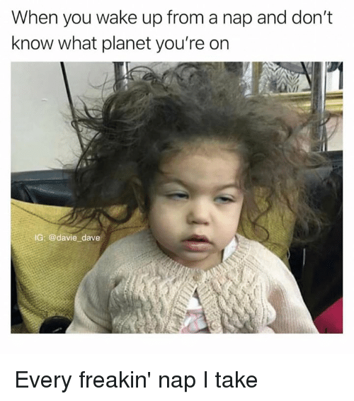 Dank, 🤖, and Planet: When you wake up from a nap and don't  know what planet you're on  IG: @davie dave Every freakin' nap I take