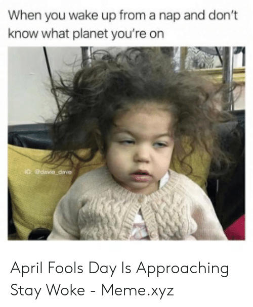 Stay Woke Meme: When you wake up from a nap and don't  know what planet you're on April Fools Day Is Approaching Stay Woke - Meme.xyz