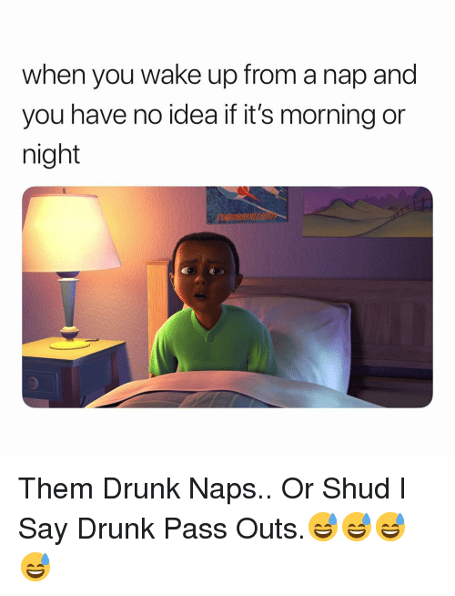 When You Wake Up From A Nap: when you wake up from a nap and  you have no idea if it's morning or  night  OMORROU Them Drunk Naps.. Or Shud I Say Drunk Pass Outs.😅😅😅😅