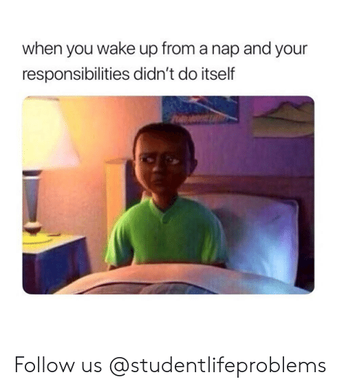 When You Wake Up From A Nap: when you wake up from a nap and your  responsibilities didn't do itself Follow us @studentlifeproblems