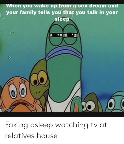 when you wake up: When you wake up from a sex dream and  your family tells you that you talk in your  sleep Faking asleep watching tv at relatives house