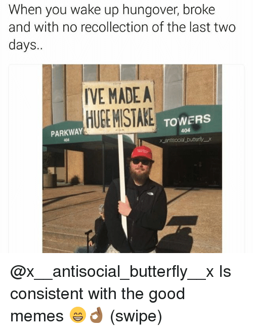 Memes, Butterfly, and Good: When you wake up hungover, broke  and with no recollection of the last two  days.  IVE MADEA  HUEEMISTAKE TOWERS  404  PARKWAY  X antsoaa butterfly x @x__antisocial_butterfly__x Is consistent with the good memes 😁👌🏾 (swipe)