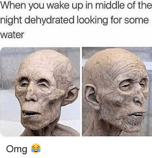 Memes, Omg, and Water: When you wake up in middle of the  night dehydrated looking for some  water Omg 😂