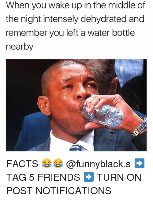 Facts, Friends, and The Middle: When you wake up in the middle of  the night intensely dehydrated and  remember you left a water bottle  nearby FACTS 😂😂 @funnyblack.s ➡️ TAG 5 FRIENDS ➡️ TURN ON POST NOTIFICATIONS
