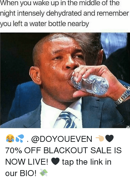 Gym, Link, and Live: When you wake up in the middle of the  night intensely dehydrated and remember  you left a water bottle nearby 😂💦 . @DOYOUEVEN 👈🏼🖤 70% OFF BLACKOUT SALE IS NOW LIVE! 🖤 tap the link in our BIO! 💸