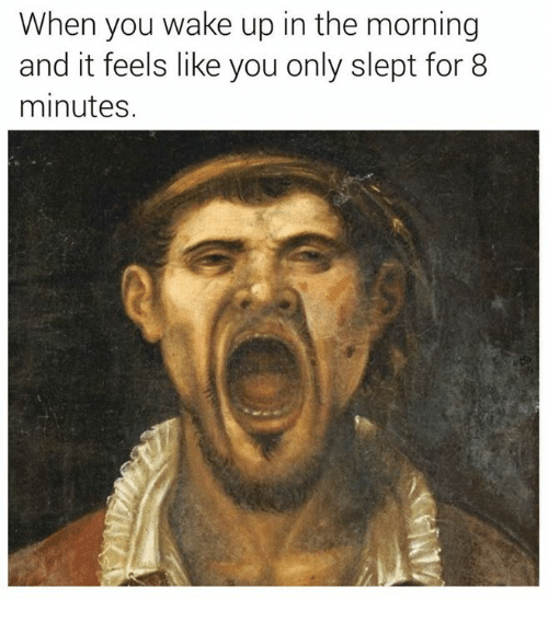 Classical Art, Wake, and You: When you wake up in the morning  and it feels like you only slept for 8  minutes.