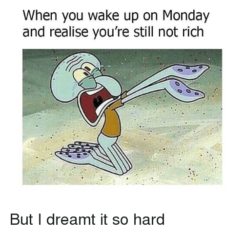 Memes, Monday, and 🤖: When you wake up on Monday  and realise you're still not rich But I dreamt it so hard
