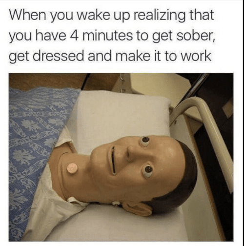 4 minutes: When you wake up realizing that  you have 4 minutes to get sober,  get dressed and make it to work