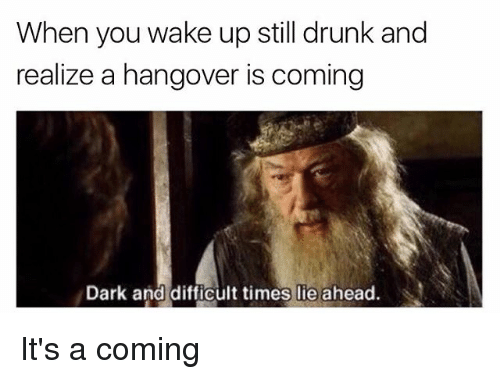 Drunk, Hangover, and Dank Memes: When you wake up still drunk and  realize a hangover is coming  Dark and difficult times lie ahead. It's a coming