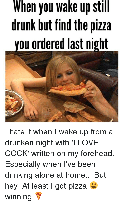 Drinking Alone: When you wake up still  drunk but find the pizza  ou ordered last night I hate it when I wake up from a drunken night with 'I LOVE COCK' written on my forehead. Especially when I've been drinking alone at home... But hey! At least I got pizza 😃 winning 🍕