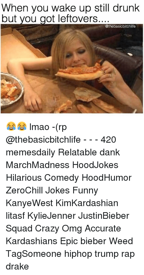 Drake, Drunk, and Kardashians: When you wake up still drunk  but you got leftovers  @thebasicbitchlife 😂😂 lmao -(rp @thebasicbitchlife - - - 420 memesdaily Relatable dank MarchMadness HoodJokes Hilarious Comedy HoodHumor ZeroChill Jokes Funny KanyeWest KimKardashian litasf KylieJenner JustinBieber Squad Crazy Omg Accurate Kardashians Epic bieber Weed TagSomeone hiphop trump rap drake