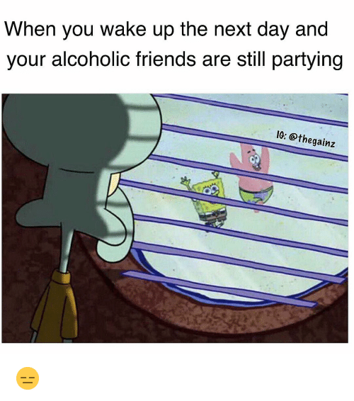 Friends, Memes, and Alcoholic: When you wake up the next day and  your alcoholic friends are still partying  IG: @thegainz 😑