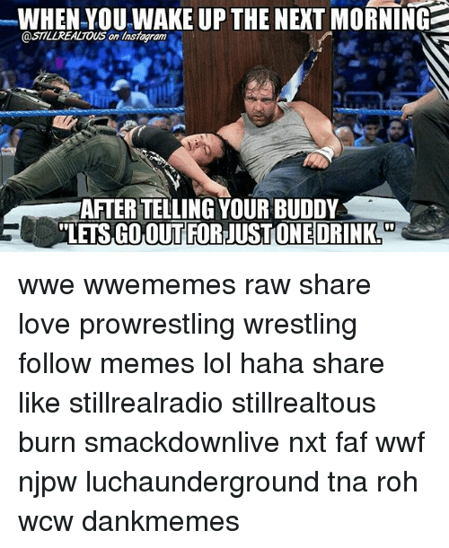 faf: WHEN YOU WAKE UP THE NEXT MORNING  @ST7LLREALTOUS on am  AFTER TELLING YOUR BUDDY  TLETS GO OUT FORNUSTONE DRINK wwe wwememes raw share love prowrestling wrestling follow memes lol haha share like stillrealradio stillrealtous burn smackdownlive nxt faf wwf njpw luchaunderground tna roh wcw dankmemes