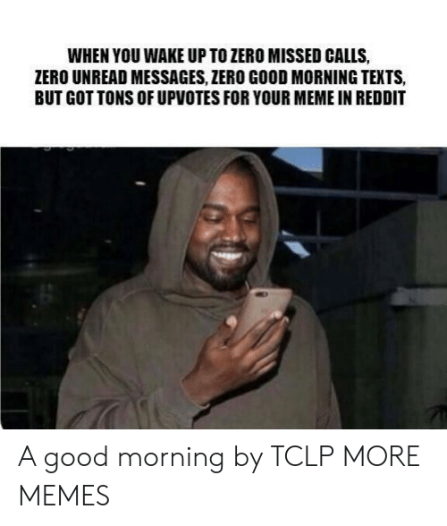 Missed Calls: WHEN YOU WAKE UP TO ZERO MISSED CALLS  ZERO UNREAD MESSAGES, ZERO GOOD MORNING TEKTS,  BUT GOT TONS OF UPVOTES FOR YOUR MEME IN REDDIT A good morning by TCLP MORE MEMES
