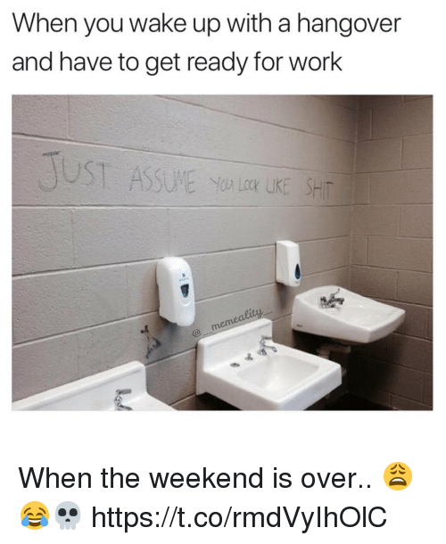Memes, Work, and Hangover: When you wake up with a hangover  and have to get ready for work When the weekend is over.. 😩😂💀 https://t.co/rmdVyIhOlC