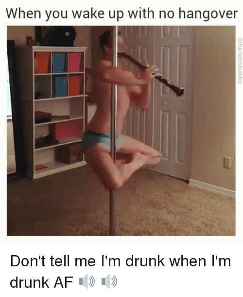 No Hangover: When you wake up with no hangover Don't tell me I'm drunk when I'm drunk AF 🔊 🔊