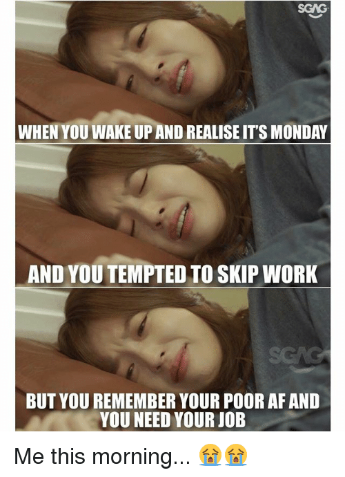 Af, Memes, and Work: WHEN YOU WAKE UPAND REALISE IT'S MONDAY  AND YOU TEMPTED TO SKIP WORK  BUT YOUREMEMBER YOUR POOR AF AND  YOU NEED YOUR JOB Me this morning... 😭😭