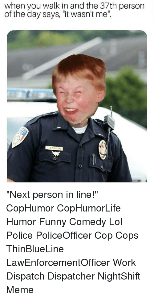 "Dispatcher: when you walk in and the 37th person  of the day says, ""it wasn't me"". ""Next person in line!"" CopHumor CopHumorLife Humor Funny Comedy Lol Police PoliceOfficer Cop Cops ThinBlueLine LawEnforcementOfficer Work Dispatch Dispatcher NightShift Meme"