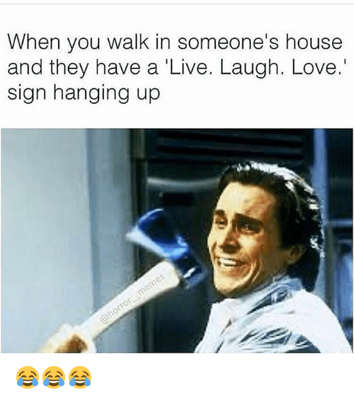 Funny, Love, and House: When you walk in someone's house  and they have a 'Live. Laugh. Love.'  sign hanging up 😂😂😂