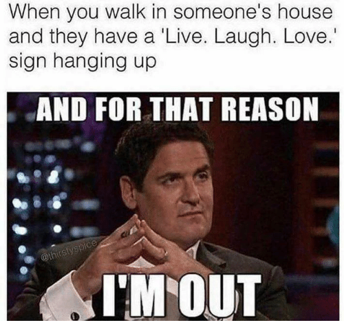 Love, House, and Live: When you walk in someone's house  and they have a 'Live. Laugh. Love.  sign hanging up  AND FOR THAT REASON  I'M OUT