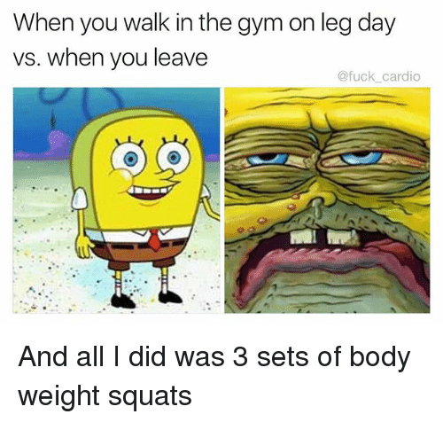 Gym, Memes, and Fuck: When you walk in the gym on leg day  vs. when you leave  @fuck_cardio And all I did was 3 sets of body weight squats