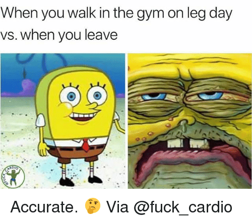 Gym, Fuck, and Leg Day: When you walk in the gym on leg day  vs. when you leave Accurate. 🤔 Via @fuck_cardio