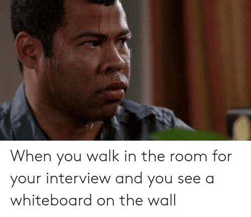 whiteboard: When you walk in the room for your interview and you see a whiteboard on the wall
