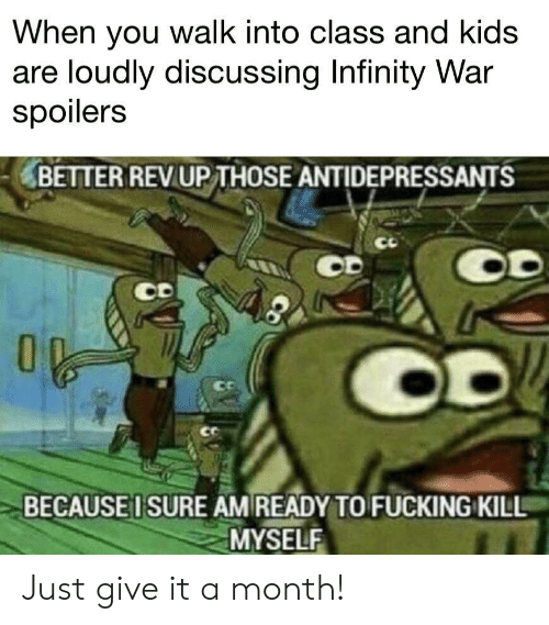 I Sure Am: When you walk into class and kids  are loudly discussing Infinity War  spoilers  BETTER REVUP THOSE ANTIDEPRESSANTS  CD  ce  BECAUSE I SURE AM READY TO FUCKING KILL  MYSELF Just give it a month!