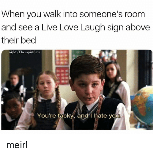 tacky: When you walk into someone's room  and see a Live Love Laugh sign above  their bed  @MyTherapistSays  You're tacky, and'l hate you meirl