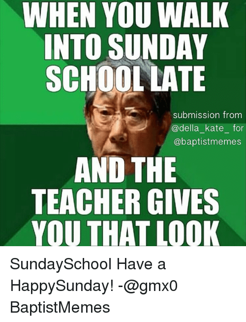 Meme, Memes, and School: WHEN YOU WALK  INTO SUNDAY  SCHOOL LATE  submission from  @della kate for  @baptist memes  AND THE  TEACHER GIVES  YOU THAT LOOK SundaySchool Have a HappySunday! -@gmx0 BaptistMemes