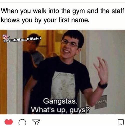 Gym, Memes, and 🤖: When you walk into the gym and the staff  knows you by your first name.  ThemGainz official  Gangstas  What's up, guys?
