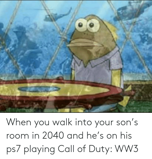 Call Of: When you walk into your son's room in 2040 and he's on his ps7 playing Call of Duty: WW3