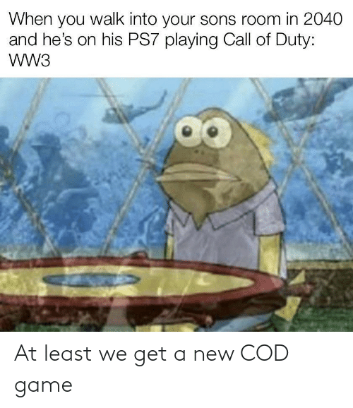 ww3: When you walk into your sons room in 2040  and he's on his PS7 playing Call of Duty:  wW3 At least we get a new COD game