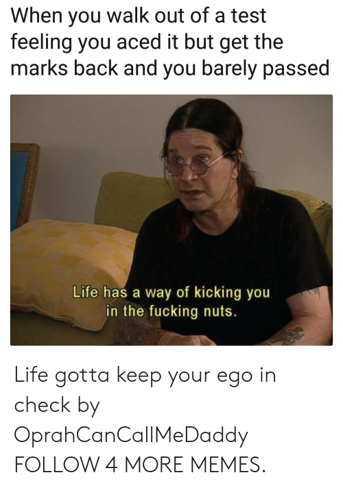 Gotta Keep: When you walk out of a test  feeling you aced it but get the  marks back and you barely passed  Life has a way of kicking you  in the fucking nuts. Life gotta keep your ego in check by OprahCanCallMeDaddy FOLLOW 4 MORE MEMES.
