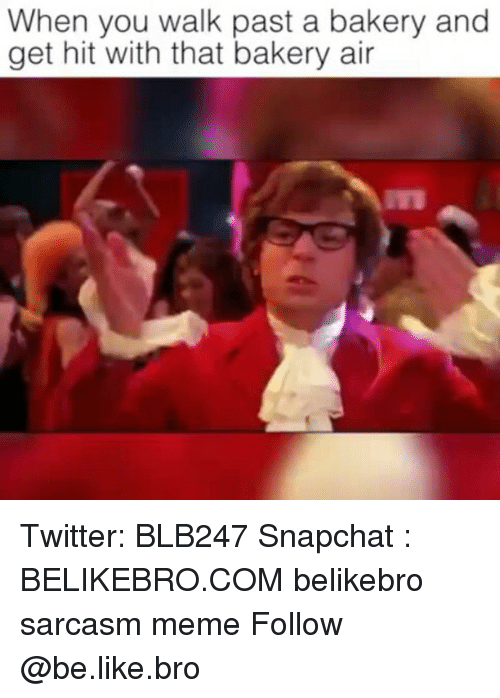 Be Like, Meme, and Memes: When you walk past a bakery and  get hit with that bakery air Twitter: BLB247 Snapchat : BELIKEBRO.COM belikebro sarcasm meme Follow @be.like.bro