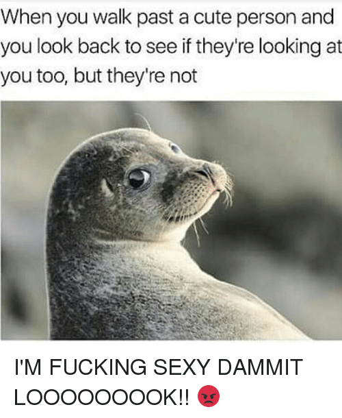 cuteness: When you walk past a cute person and  you look back to see if they're looking at  you too, but they're not I'M FUCKING SEXY DAMMIT LOOOOOOOOK!! 😡
