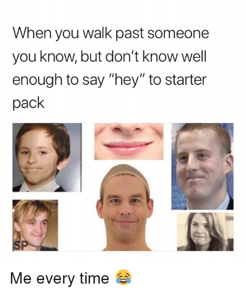 "Time, Starter Pack, and You: When you walk past someone  you know, but don't know well  enough to say ""hey"" to starter  pack Me every time 😂"