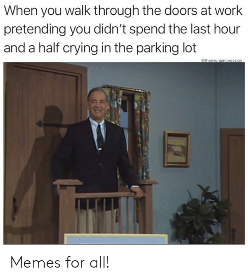 pretending: When you walk through the doors at work  pretending you didn't spend the last hour  and a half crying in the parking lot  @thewrongimpression Memes for all!