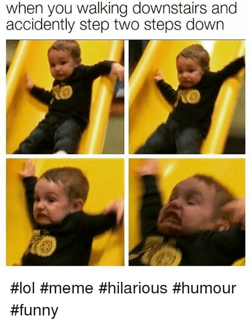 lol meme: when you walking downstairs and  accidently step two steps down #lol #meme #hilarious #humour #funny
