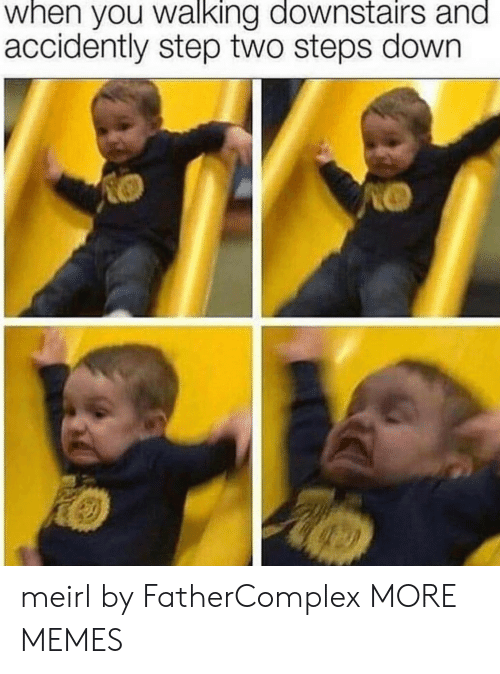 accidently: when you walking downstairs and  accidently step two steps down meirl by FatherComplex MORE MEMES