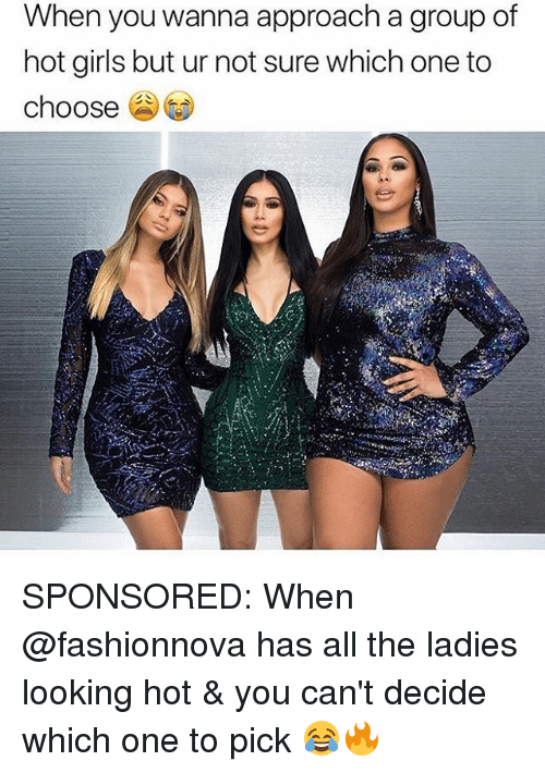 Hot Girls: When you wanna approach a group of  hot girls but ur not sure which one to  choose SPONSORED: When @fashionnova has all the ladies looking hot & you can't decide which one to pick 😂🔥