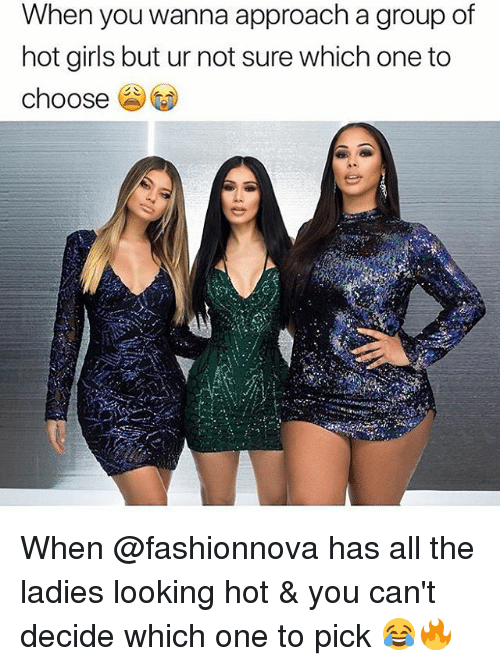 Hot Girls: When you wanna approach a group of  hot girls but ur not sure which one to  choose When @fashionnova has all the ladies looking hot & you can't decide which one to pick 😂🔥