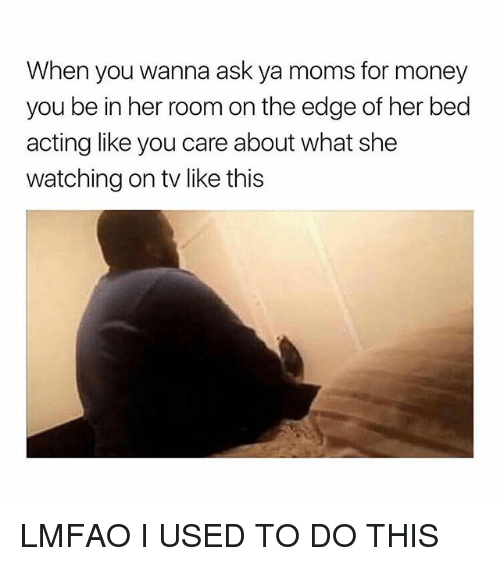 Moms, Money, and Girl Memes: When you wanna ask ya moms for money  you be in her room on the edge of her bed  acting like you care about what she  watching on tv like this LMFAO I USED TO DO THIS
