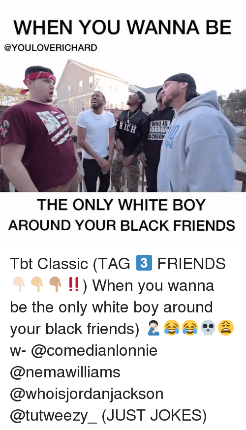 Black Friends: WHEN YOU WANNA BE  @YOULOVERICHARD  WHO IS  CKSON  THE ONLY WHITE BOY  AROUND YOUR BLACK FRIENDS Tbt Classic (TAG 3️⃣ FRIENDS 👇🏻👇🏼👇🏽‼️) When you wanna be the only white boy around your black friends) 🤦🏻‍♂️😂😂💀😩 w- @comedianlonnie @nemawilliams @whoisjordanjackson @tutweezy_ (JUST JOKES)