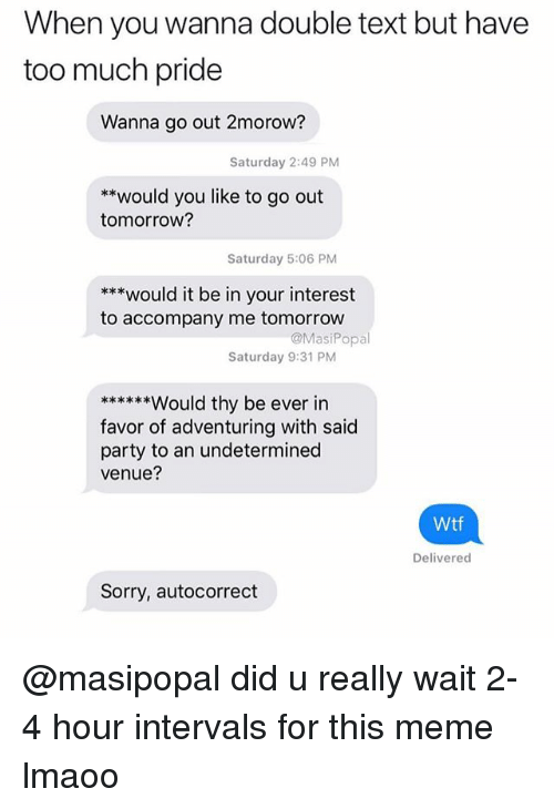 Autocorrect, Meme, and Party: When you wanna double text but have  too much pride  Wanna go out 2morow?  Saturday 2:49 PM  **would you like to go out  tomorrow?  Saturday 5:06 PM  ***would it be in your interest  to accompany me tomorrow  @MasiPopal  Saturday 9:31 PM  favor of adventuring with said  party to an undetermined  venue?  Wtf  Delivered  Sorry, autocorrect @masipopal did u really wait 2-4 hour intervals for this meme lmaoo