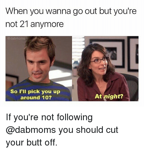 following: When you wanna go out but you're  not 21 anymore  dabmoms  So I'll pick you up  At night?  around 10? If you're not following @dabmoms you should cut your butt off.