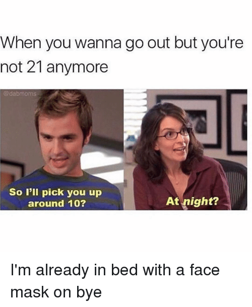Girl Memes, Mask, and Face: When you wanna go out but you're  not 21 anymore  @dabmoms  So I'll pick you up  around 10?  At night? I'm already in bed with a face mask on bye